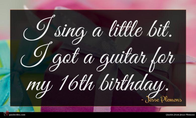 I sing a little bit. I got a guitar for my 16th birthday.