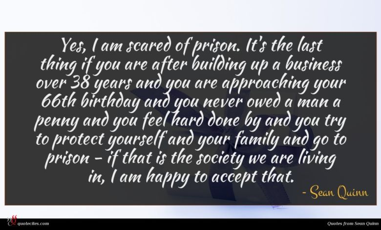 Yes, I am scared of prison. It's the last thing if you are after building up a business over 38 years and you are approaching your 66th birthday and you never owed a man a penny and you feel hard done by and you try to protect yourself and your family and go to prison - if that is the society we are living in, I am happy to accept that.