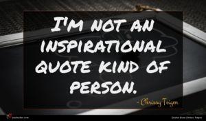 Chrissy Teigen quote : I'm not an inspirational ...