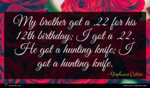 Stephanie Cutter quote : My brother got a ...