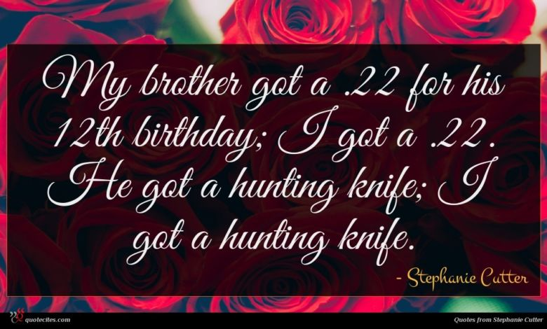 My brother got a .22 for his 12th birthday; I got a .22. He got a hunting knife; I got a hunting knife.