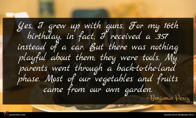 Yes, I grew up with guns. For my 16th birthday, in fact, I received a .357 instead of a car. But there was nothing playful about them; they were tools. My parents went through a back-to-the-land phase. Most of our vegetables and fruits came from our own garden.