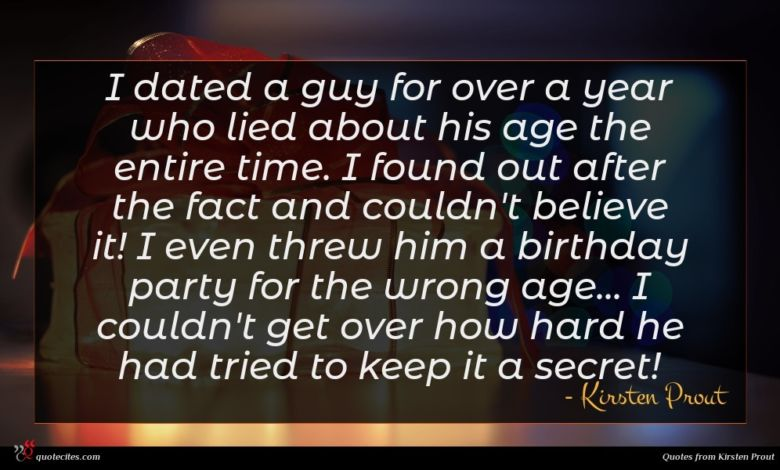 I dated a guy for over a year who lied about his age the entire time. I found out after the fact and couldn't believe it! I even threw him a birthday party for the wrong age... I couldn't get over how hard he had tried to keep it a secret!