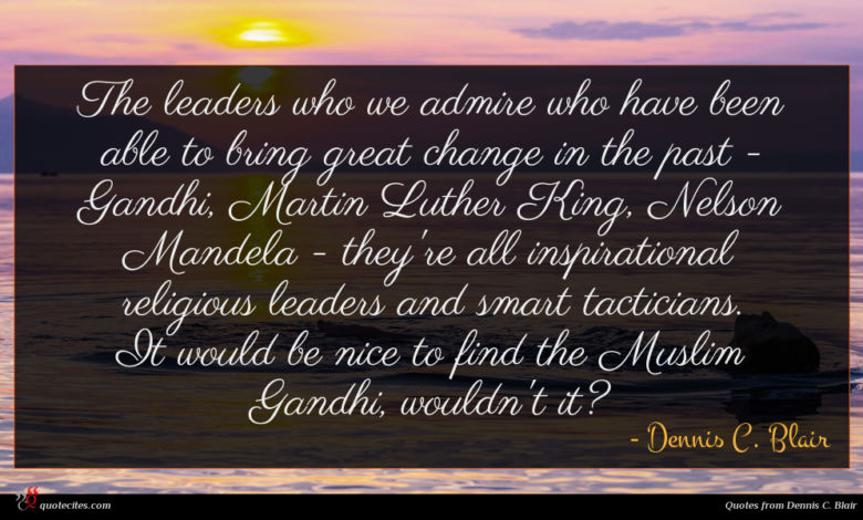 The leaders who we admire who have been able to bring great change in the past - Gandhi, Martin Luther King, Nelson Mandela - they're all inspirational religious leaders and smart tacticians. It would be nice to find the Muslim Gandhi, wouldn't it?