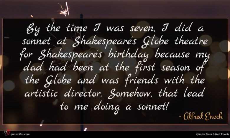 By the time I was seven, I did a sonnet at Shakespeare's Globe theatre for Shakespeare's birthday because my dad had been at the first season of the Globe and was friends with the artistic director. Somehow, that lead to me doing a sonnet!