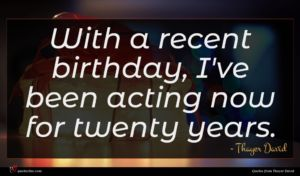 Thayer David quote : With a recent birthday ...
