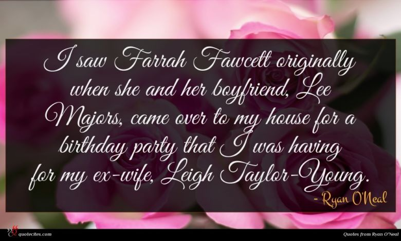 I saw Farrah Fawcett originally when she and her boyfriend, Lee Majors, came over to my house for a birthday party that I was having for my ex-wife, Leigh Taylor-Young.