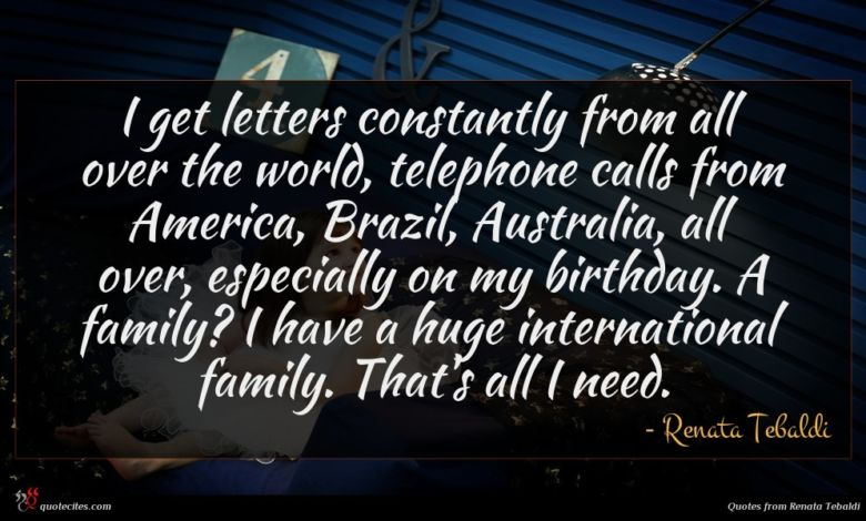 I get letters constantly from all over the world, telephone calls from America, Brazil, Australia, all over, especially on my birthday. A family? I have a huge international family. That's all I need.