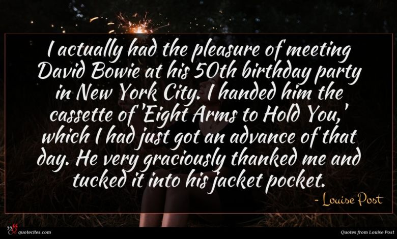 I actually had the pleasure of meeting David Bowie at his 50th birthday party in New York City. I handed him the cassette of 'Eight Arms to Hold You,' which I had just got an advance of that day. He very graciously thanked me and tucked it into his jacket pocket.