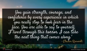 Eleanor Roosevelt quote : You gain strength courage ...