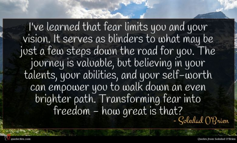 I've learned that fear limits you and your vision. It serves as blinders to what may be just a few steps down the road for you. The journey is valuable, but believing in your talents, your abilities, and your self-worth can empower you to walk down an even brighter path. Transforming fear into freedom - how great is that?
