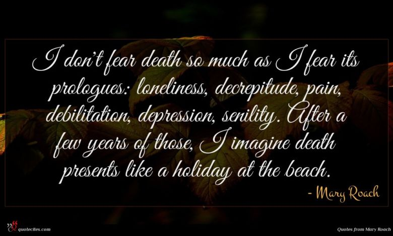 I don't fear death so much as I fear its prologues: loneliness, decrepitude, pain, debilitation, depression, senility. After a few years of those, I imagine death presents like a holiday at the beach.