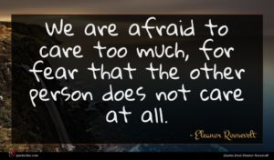 Eleanor Roosevelt quote : We are afraid to ...