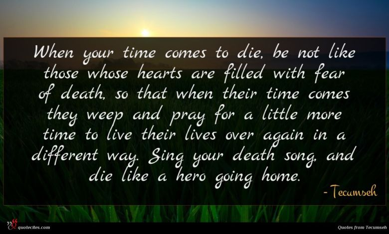 When your time comes to die, be not like those whose hearts are filled with fear of death, so that when their time comes they weep and pray for a little more time to live their lives over again in a different way. Sing your death song, and die like a hero going home.