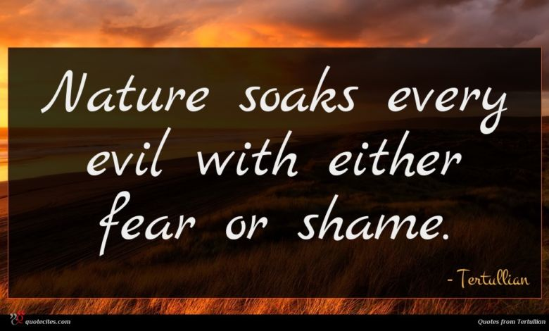 Nature soaks every evil with either fear or shame.