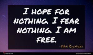 Nikos Kazantzakis quote : I hope for nothing ...