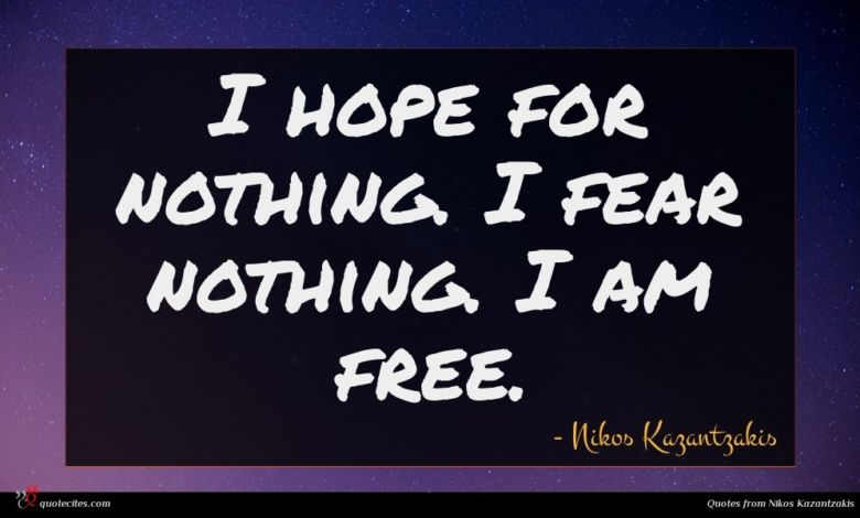I hope for nothing. I fear nothing. I am free.