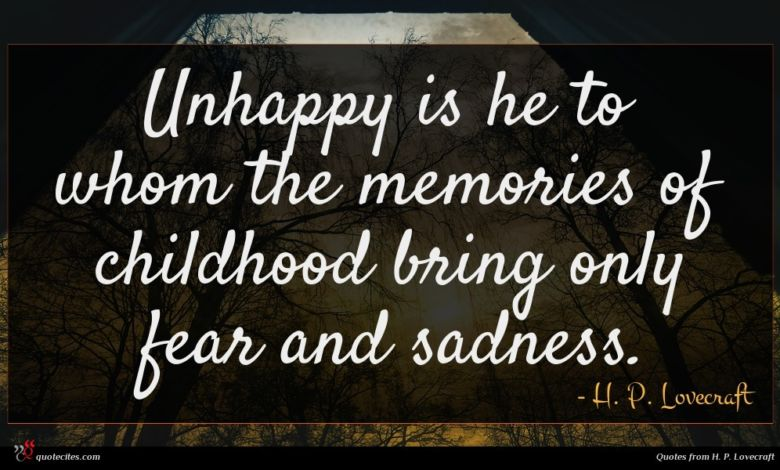 Unhappy is he to whom the memories of childhood bring only fear and sadness.