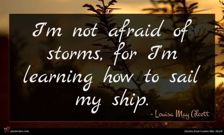 I'm not afraid of storms, for I'm learning how to sail my ship.
