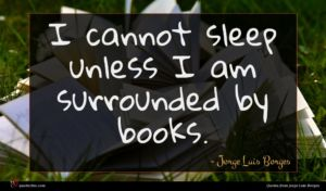 Jorge Luis Borges quote : I cannot sleep unless ...