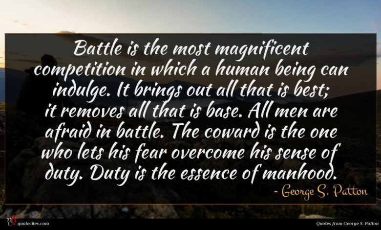 Battle is the most magnificent competition in which a human being can indulge. It brings out all that is best; it removes all that is base. All men are afraid in battle. The coward is the one who lets his fear overcome his sense of duty. Duty is the essence of manhood.