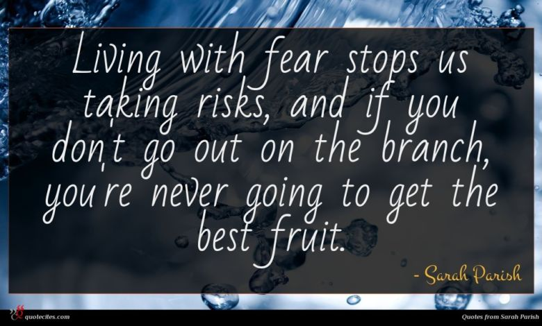 Living with fear stops us taking risks, and if you don't go out on the branch, you're never going to get the best fruit.