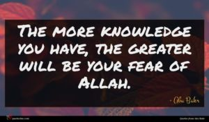 Abu Bakr quote : The more knowledge you ...