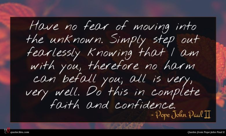 Have no fear of moving into the unknown. Simply step out fearlessly knowing that I am with you, therefore no harm can befall you; all is very, very well. Do this in complete faith and confidence.