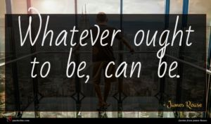 James Rouse quote : Whatever ought to be ...