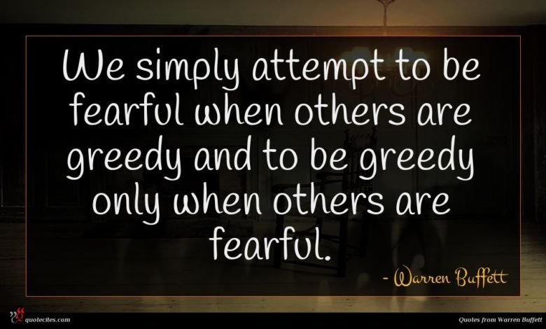 We simply attempt to be fearful when others are greedy and to be greedy only when others are fearful.