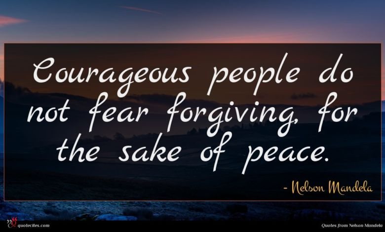 Courageous people do not fear forgiving, for the sake of peace.
