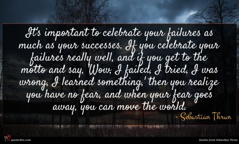 It's important to celebrate your failures as much as your successes. If you celebrate your failures really well, and if you get to the motto and say, 'Wow, I failed, I tried, I was wrong, I learned something,' then you realize you have no fear, and when your fear goes away, you can move the world.