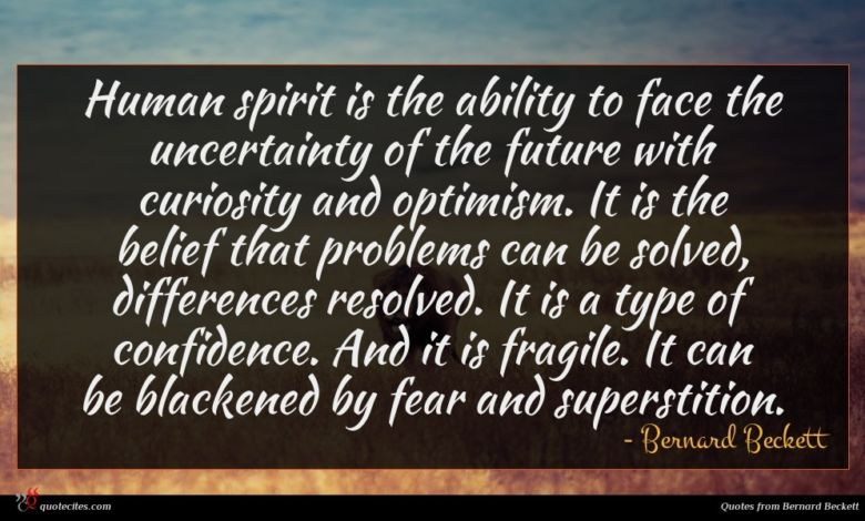 Human spirit is the ability to face the uncertainty of the future with curiosity and optimism. It is the belief that problems can be solved, differences resolved. It is a type of confidence. And it is fragile. It can be blackened by fear and superstition.