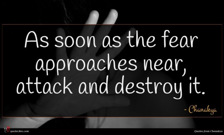 As soon as the fear approaches near, attack and destroy it.