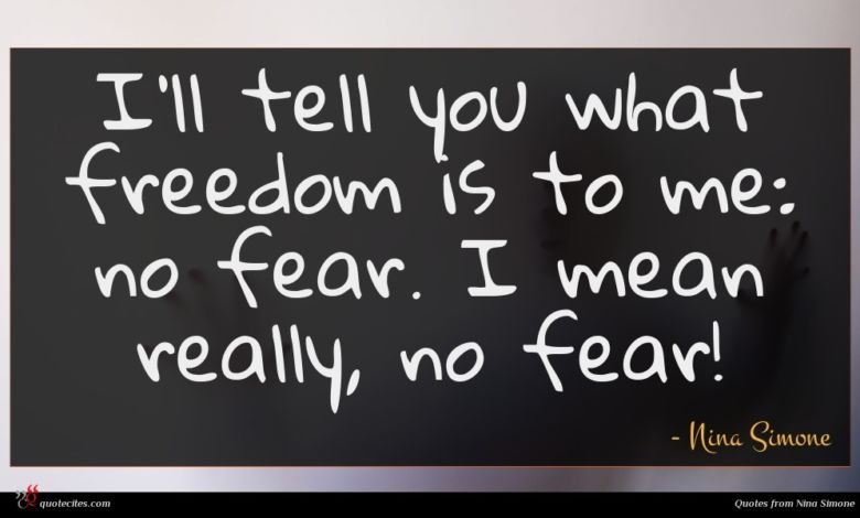 I'll tell you what freedom is to me: no fear. I mean really, no fear!