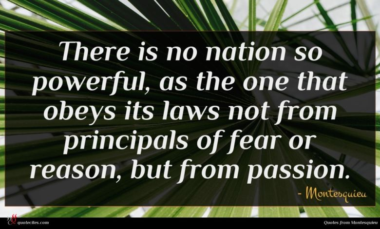 There is no nation so powerful, as the one that obeys its laws not from principals of fear or reason, but from passion.