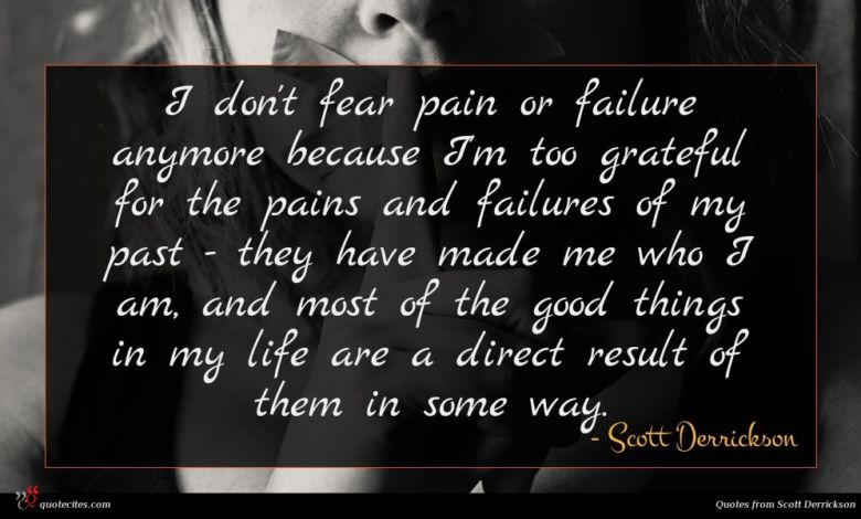 I don't fear pain or failure anymore because I'm too grateful for the pains and failures of my past - they have made me who I am, and most of the good things in my life are a direct result of them in some way.
