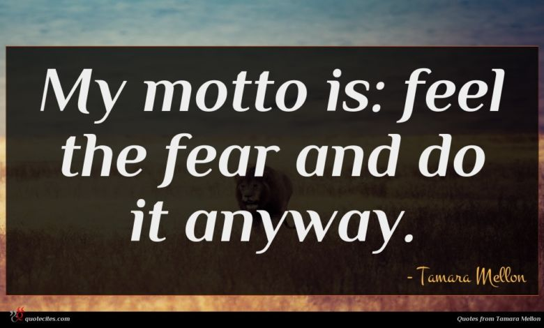 My motto is: feel the fear and do it anyway.