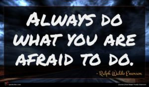 Ralph Waldo Emerson quote : Always do what you ...