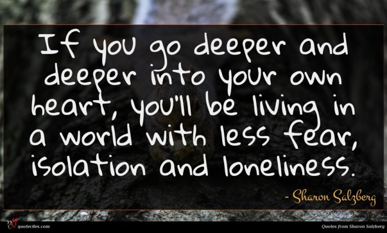 If you go deeper and deeper into your own heart, you'll be living in a world with less fear, isolation and loneliness.
