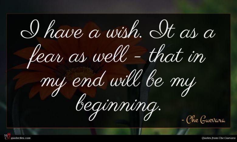 I have a wish. It as a fear as well - that in my end will be my beginning.