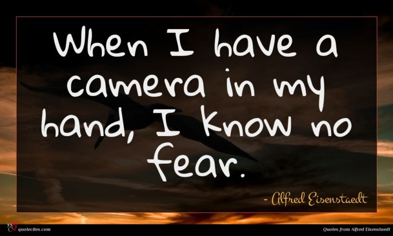 When I have a camera in my hand, I know no fear.