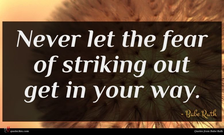 Never let the fear of striking out get in your way.