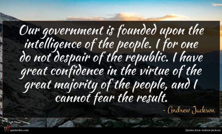 Our government is founded upon the intelligence of the people. I for one do not despair of the republic. I have great confidence in the virtue of the great majority of the people, and I cannot fear the result.
