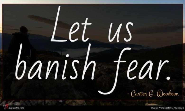 Let us banish fear.