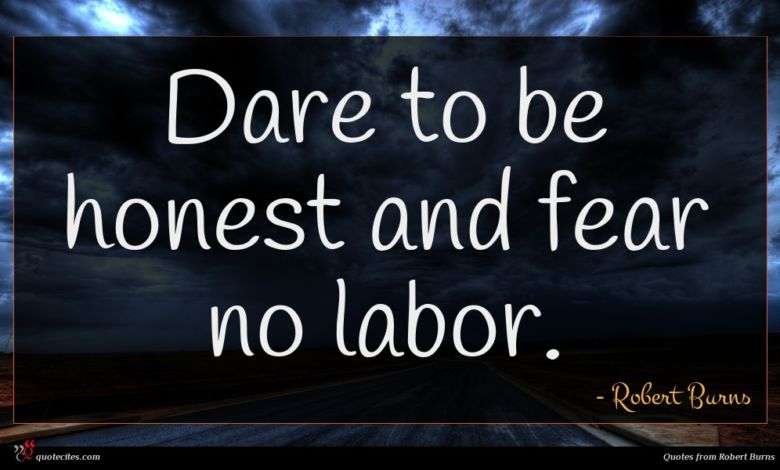 Dare to be honest and fear no labor.