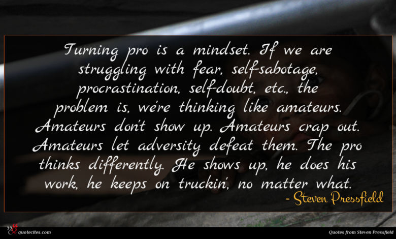 Turning pro is a mindset. If we are struggling with fear, self-sabotage, procrastination, self-doubt, etc., the problem is, we're thinking like amateurs. Amateurs don't show up. Amateurs crap out. Amateurs let adversity defeat them. The pro thinks differently. He shows up, he does his work, he keeps on truckin', no matter what.
