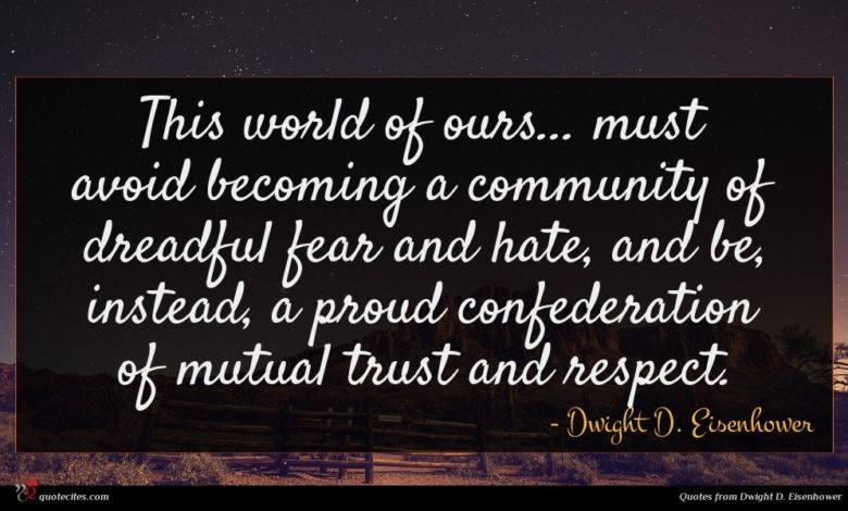 This world of ours... must avoid becoming a community of dreadful fear and hate, and be, instead, a proud confederation of mutual trust and respect.
