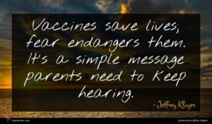 Jeffrey Kluger quote : Vaccines save lives fear ...