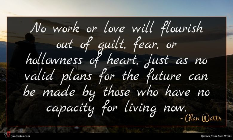 No work or love will flourish out of guilt, fear, or hollowness of heart, just as no valid plans for the future can be made by those who have no capacity for living now.